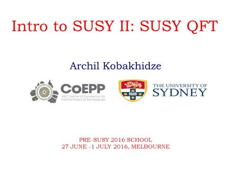 Intro to SUSY II: SUSY QFT Archil Kobakhidze PRE-SUSY 2016 SCHOOL 27 JUNE -1 JULY 2016, MELBOURNE.