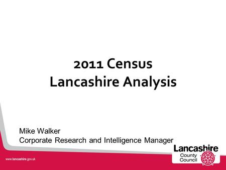 2011 Census Lancashire Analysis Mike Walker Corporate Research and Intelligence Manager.