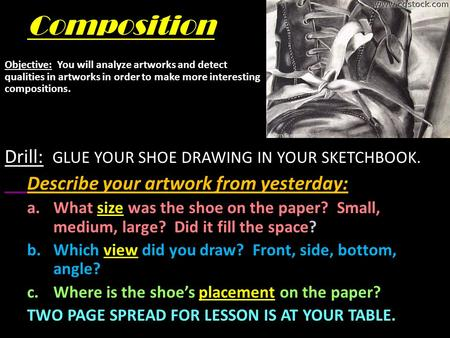 Composition Drill: GLUE YOUR SHOE DRAWING IN YOUR SKETCHBOOK. Describe your artwork from yesterday: a.What size was the shoe on the paper? Small, medium,