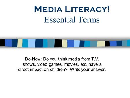 Media Literacy! Essential Terms Do-Now: Do you think media from T.V. shows, video games, movies, etc, have a direct impact on children? Write your answer.