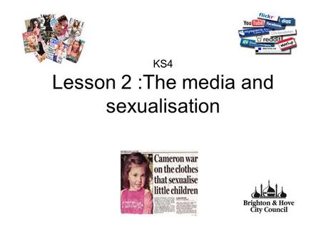 KS4 Lesson 2 :The media and sexualisation. Aim To explore the influence of the media, pornography and sexualisation of the high street on young people.