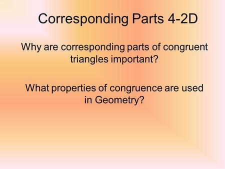 Corresponding Parts 4-2D Why are corresponding parts of congruent triangles important? What properties of congruence are used in Geometry?