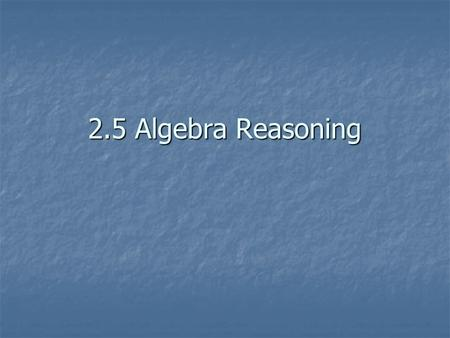 2.5 Algebra Reasoning. Addition Property: if a=b, then a+c = b+c Addition Property: if a=b, then a+c = b+c Subtraction Property: if a=b, then a-c = b-c.