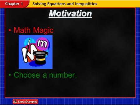 Motivation Math Magic Choose a number. DRILL Solve for x in each equation: 1)x + 13 = 20 2)x – 11 = -13 3)4x = 32.
