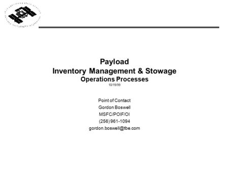 Payload Inventory Management & Stowage Operations Processes 10/19/99 Point of Contact Gordon Boswell MSFC/POIF/OI (256) 961-1094