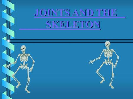 JOINTS AND THE SKELETON JOINTS AND THE SKELETONJOINTS AND THE SKELETONJOINTS AND THE SKELETON.