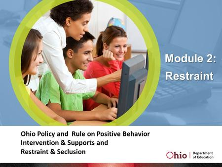 Module 2: Ohio Policy and Rule on Positive Behavior Intervention & Supports and Restraint & Seclusion Restraint.