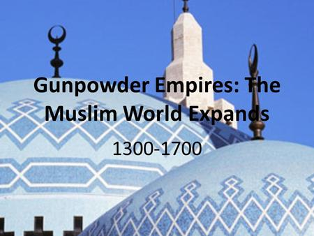 Gunpowder Empires: The Muslim World Expands 1300-1700.