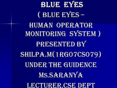 Blue eyes ( blue eyes – Human operator monitoring system ) Presented by Shilpa.m(1rg07cs079) Under the guidence M. saranya M s. saranya Lecturer,cse dept.