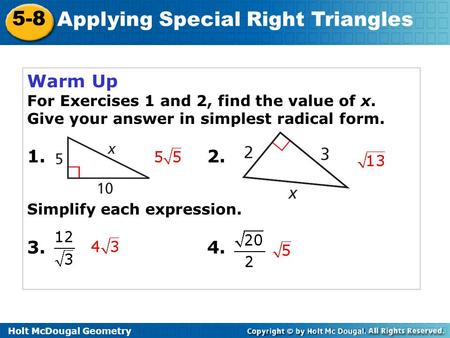 Holt McDougal Geometry 5-8 Applying Special Right Triangles Warm Up For Exercises 1 and 2, find the value of x. Give your answer in simplest radical form.