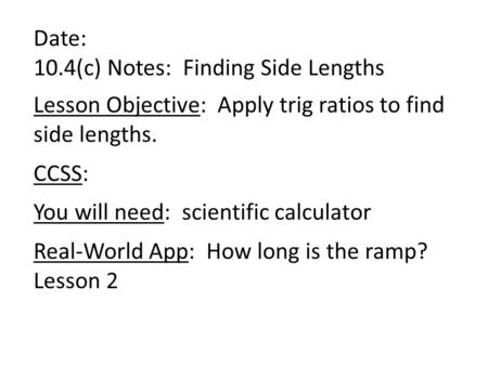 Date: 10.4(c) Notes: Finding Side Lengths Lesson Objective: Apply trig ratios to find side lengths. CCSS: You will need: scientific calculator Real-World.