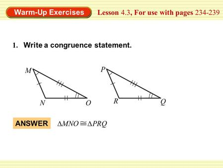 Warm-Up Exercises Lesson 4.3, For use with pages 234-239 ANSWER ∆MNO ∆PRQ 1. Write a congruence statement. M NO P R Q.