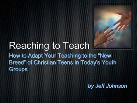 "Reaching to Teach How to Adapt Your Teaching to the ""New Breed"" of Christian Teens in Today's Youth Groups by Jeff Johnson."
