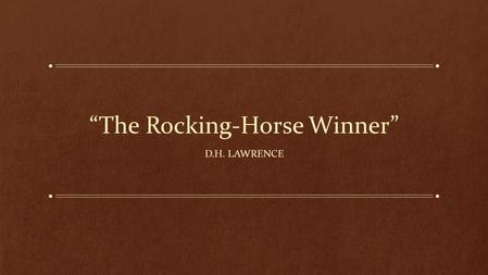 """The Rocking-Horse Winner"" D.H. LAWRENCE. Themes and Meanings This story is D. H. Lawrence's strongest indictment of materialism and his strongest demonstration."