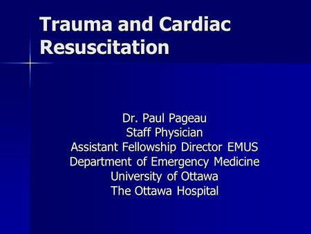 Trauma and Cardiac Resuscitation Dr. Paul Pageau Staff Physician Assistant Fellowship Director EMUS Department of Emergency Medicine University of Ottawa.