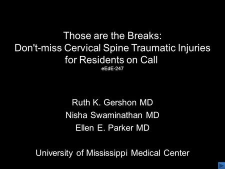 Those are the Breaks: Don't-miss Cervical Spine Traumatic Injuries for Residents on Call eEdE-247 Ruth K. Gershon MD Nisha Swaminathan MD Ellen E. Parker.