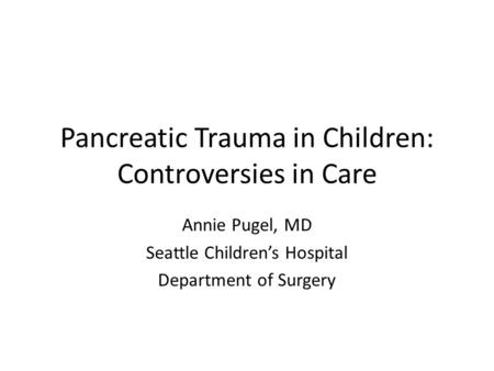 Pancreatic Trauma in Children: Controversies in Care Annie Pugel, MD Seattle Children's Hospital Department of Surgery.
