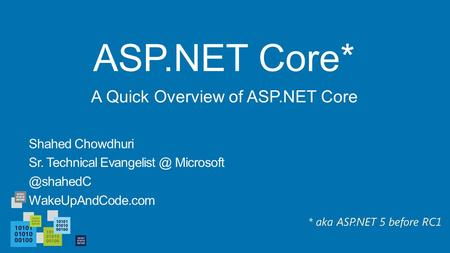 ASP.NET Core* Shahed Chowdhuri Sr. Technical  WakeUpAndCode.com A Quick Overview of ASP.NET Core * aka ASP.NET 5 before.