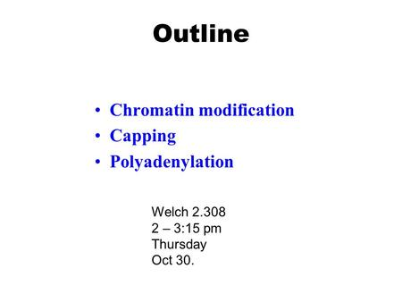 Outline Chromatin modification Capping Polyadenylation Welch 2.308 2 – 3:15 pm Thursday Oct 30.