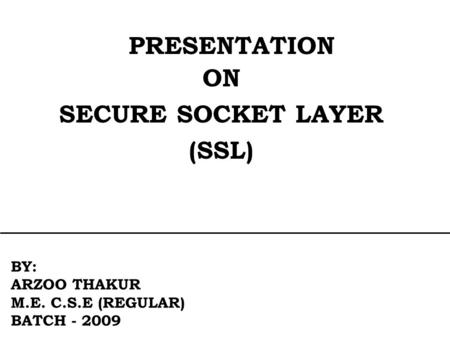PRESENTATION ON SECURE SOCKET LAYER (SSL) BY: ARZOO THAKUR M.E. C.S.E (REGULAR) BATCH - 2009.