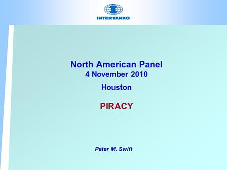 North American Panel 4 November 2010 Houston PIRACY Peter M. Swift.