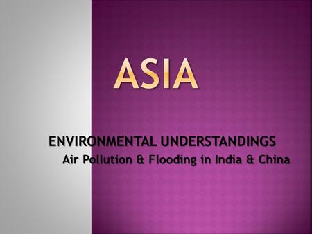 ENVIRONMENTAL UNDERSTANDINGS Air Pollution & Flooding in India & China.