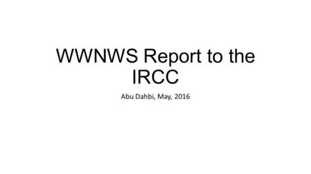WWNWS Report to the IRCC Abu Dahbi, May, 2016. Membership and Meeting Members: Argentina, Australia, Brazil, Canada, Chile, France, Greece, India, Japan,
