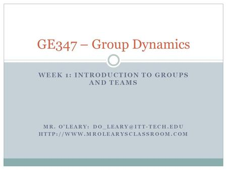WEEK 1: INTRODUCTION TO GROUPS AND TEAMS MR. O'LEARY:  GE347 – Group Dynamics.