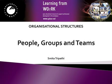 Smita Tripathi ORGANISATIONAL STRUCTURES. By the end of this session you will be able to:  Explain the meaning and importance of groups and teams  Understand.