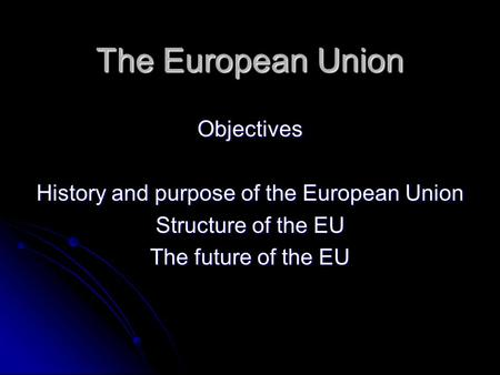 The European Union Objectives History and purpose of the European Union Structure of the EU The future of the EU.