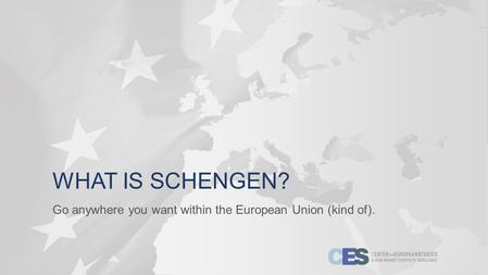 WHAT IS SCHENGEN? Go anywhere you want within the European Union (kind of).