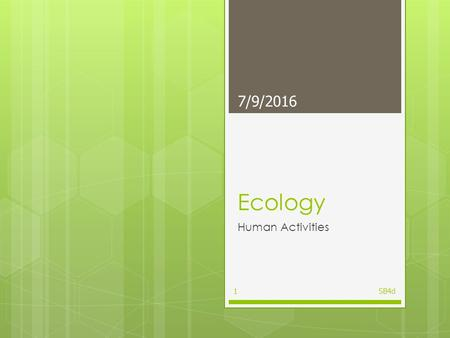 Ecology Human Activities 7/9/2016 SB4d1 Standard  Students will assess the dependence of all organisms on one another and the flow of energy and matter.