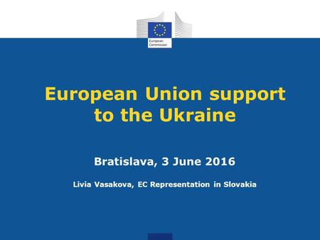 European Union support to the Ukraine Bratislava, 3 June 2016 Livia Vasakova, EC Representation in Slovakia.