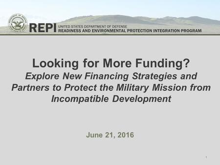 Looking for More Funding? Explore New Financing Strategies and Partners to Protect the Military Mission from Incompatible Development June 21, 2016 1.
