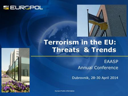 Terrorism in the EU: Threats & Trends EAASP Annual Conference Dubrovnik, 28-30 April 2014 Europol Public Information.