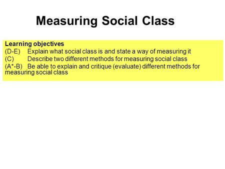 Measuring Social Class Learning objectives (D-E) Explain what social class is and state a way of measuring it (C) Describe two different methods for measuring.