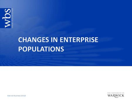 Warwick Business School. Key learning objectives  Account for the changes in business populations over time  Example of the UK  Other international.