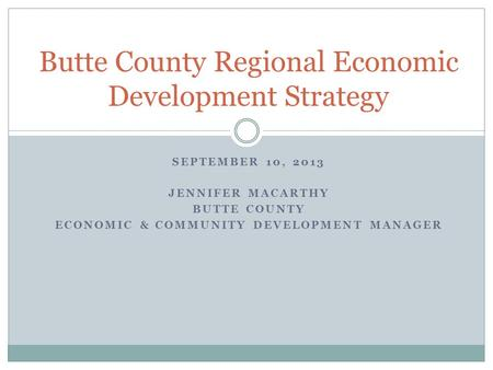 SEPTEMBER 10, 2013 JENNIFER MACARTHY BUTTE COUNTY ECONOMIC & COMMUNITY DEVELOPMENT MANAGER Butte County Regional Economic Development Strategy.