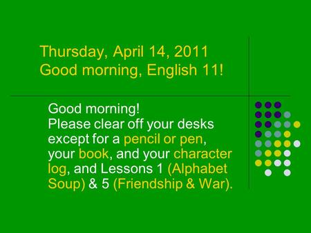 Thursday, April 14, 2011 Good morning, English 11! Good morning! Please clear off your desks except for a pencil or pen, your book, and your character.