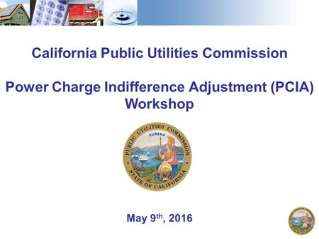 May 9 th, 2016 California Public Utilities Commission Power Charge Indifference Adjustment (PCIA) Workshop.