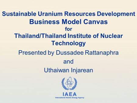 IAEA International Atomic Energy Agency Sustainable Uranium Resources Development Business Model Canvas for Thailand/Thailand Institute of Nuclear Technology.