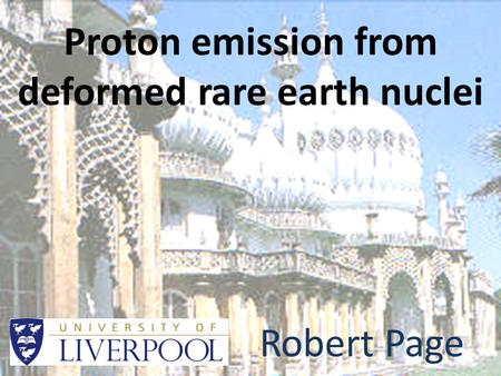 Proton emission from deformed rare earth nuclei Robert Page.