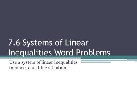 7.6 Systems of Linear Inequalities Word Problems Use a system of linear inequalities to model a real-life situation.