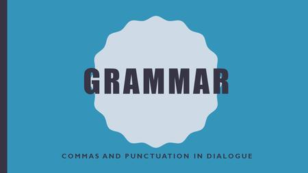 GRAMMAR COMMAS AND PUNCTUATION IN DIALOGUE. THE COMMA USED AND ABUSED The comma is one of the most misused punctuation marks. A comma is a punctuation.