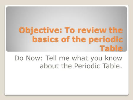 Objective: To review the basics of the periodic Table Do Now: Tell me what you know about the Periodic Table.