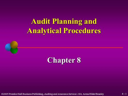 ©2005 Prentice Hall Business Publishing, Auditing and Assurance Services 10/e, Arens/Elder/Beasley 8 - 1 Audit Planning and Analytical Procedures Chapter.