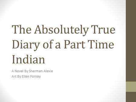 The Absolutely True Diary of a Part Time Indian A Novel By Sherman Alexie Art By Ellen Forney.