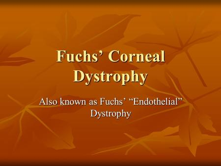 "Fuchs' Corneal Dystrophy Also known as Fuchs' ""Endothelial"" Dystrophy."