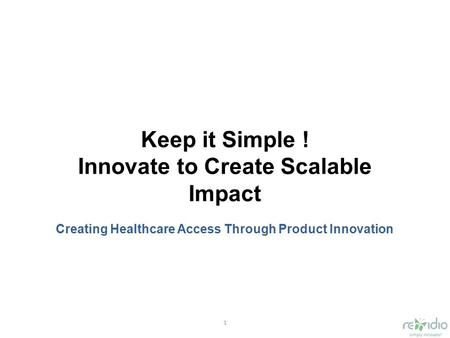 1 Keep it Simple ! Innovate to Create Scalable Impact Creating Healthcare Access Through Product Innovation.