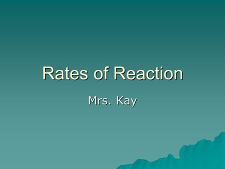 Rates of Reaction Mrs. Kay. Rate of reaction  The time it takes for a reaction to take place.  The time needed for a certain amount of reactants to.